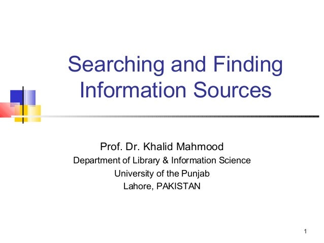 Searching and Finding Information Sources      Prof. Dr. Khalid MahmoodDepartment of Library & Information Science        ...