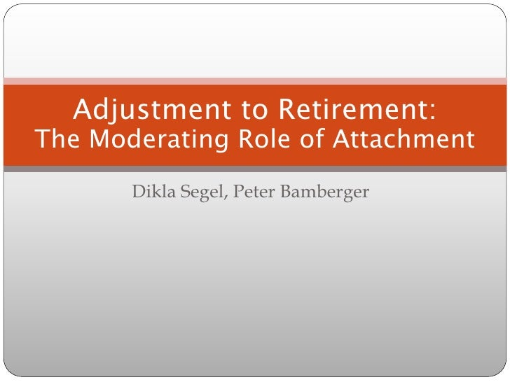 Adjustment to Retirement:The Moderating Role of Attachment       Dikla Segel, Peter Bamberger