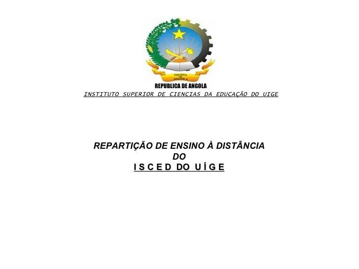 REPUBLICA DE ANGOLA INSTITUTO SUPERIOR DE CIENCIAS DA EDUCAÇÃO DO UIGE REPARTIÇÃO DE ENSINO À DISTÂNCIA DO I S C E D  DO  ...