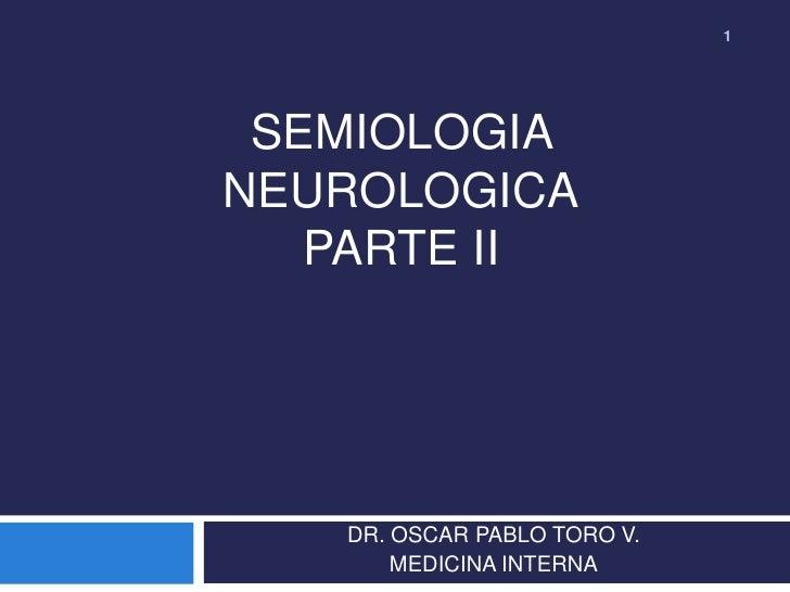 1 SEMIOLOGIANEUROLOGICA   PARTE II   DR. OSCAR PABLO TORO V.       MEDICINA INTERNA