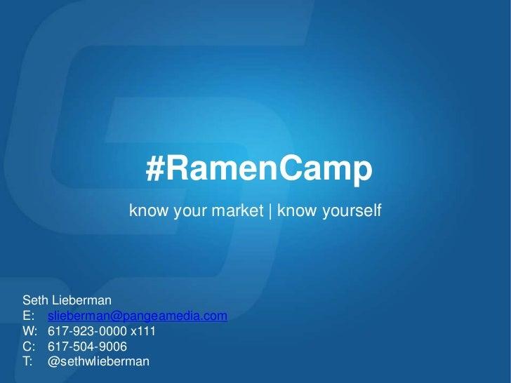 #RamenCamp<br />know your market | know yourself<br />Seth Lieberman E:slieberman@pangeamedia.com<br />W: 617-923-0000 x1...