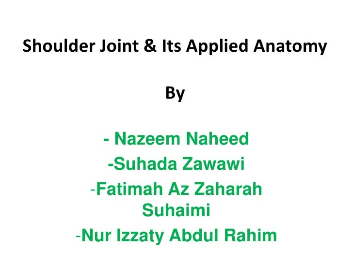 Shoulder Joint & Its Applied AnatomyBy<br />- NazeemNaheed<br />-SuhadaZawawi<br /><ul><li>Fatimah AzZaharahSuhaimi