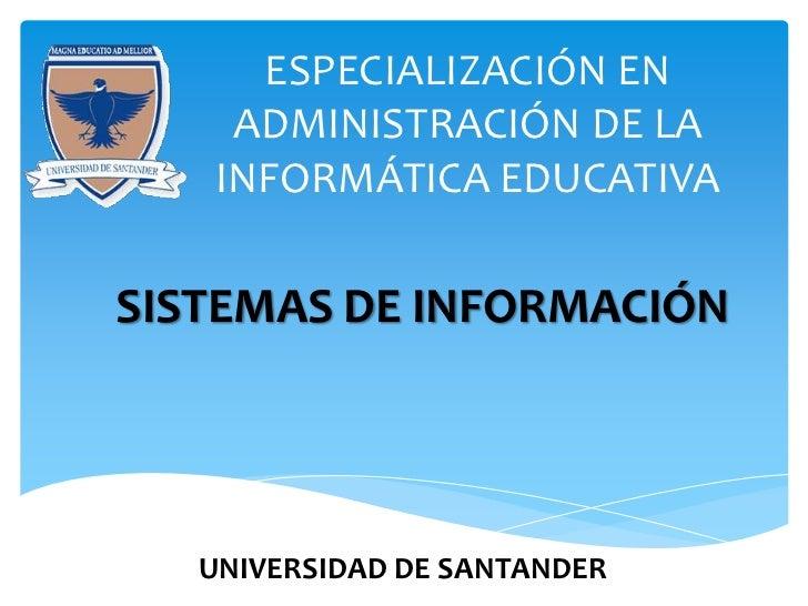 ESPECIALIZACIÓN EN    ADMINISTRACIÓN DE LA   INFORMÁTICA EDUCATIVASISTEMAS DE INFORMACIÓN   UNIVERSIDAD DE SANTANDER