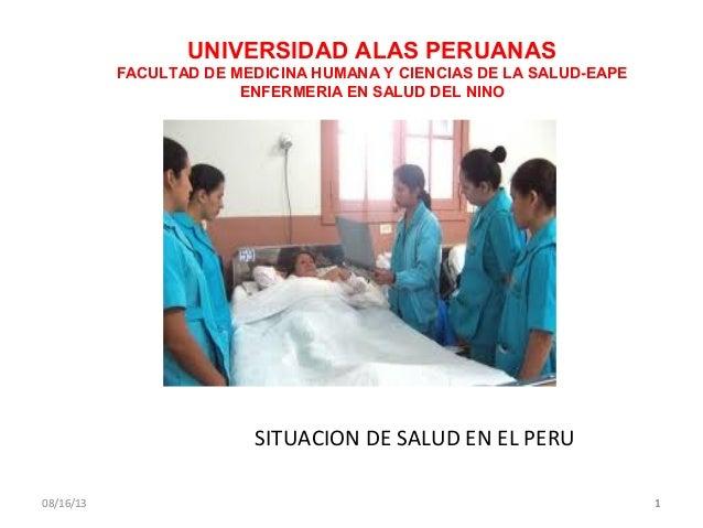 08/16/13 11 SITUACION DE SALUD EN EL PERU UNIVERSIDAD ALAS PERUANAS FACULTAD DE MEDICINA HUMANA Y CIENCIAS DE LA SALUD-EAP...