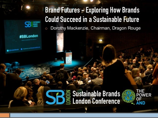 Brand Futures - Exploring How BrandsCould Succeed in a Sustainable Future¡   Dorothy Mackenzie, Chairman, Dragon Rouge  ...