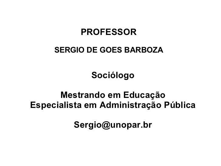 PROFESSOR SERGIO DE GOES BARBOZA <ul><ul><li>Sociólogo </li></ul></ul><ul><ul><li>Mestrando em Educação </li></ul></ul><ul...
