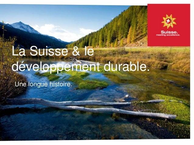 La Suisse & le développement durable. Une longue histoire La Suisse & le développement durable. Une longue histoire.