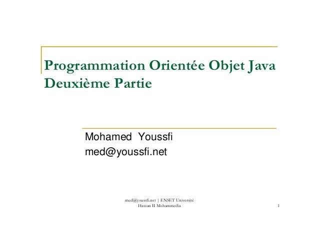 Programmation Orientée Objet Java Deuxième Partie 1 Mohamed Youssfi med@youssfi.net med@youssfi.net | ENSET Université Has...