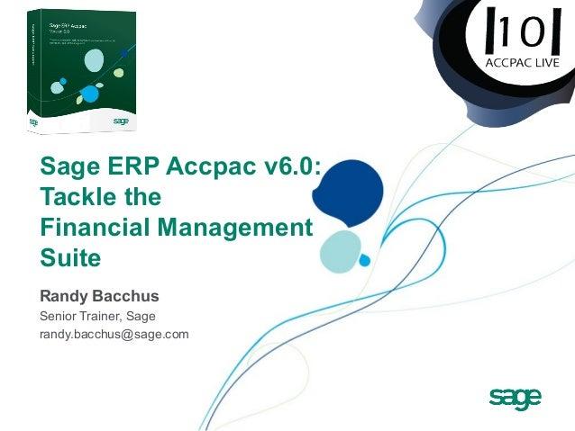 Sage ERP Accpac v6.0: Tackle the Financial Management Suite Randy Bacchus Senior Trainer, Sage randy.bacchus@sage.com