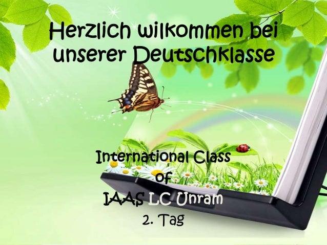 Herzlich wilkommen beiunserer Deutschklasse    International Class            of     IAAS LC Unram          2. Tag