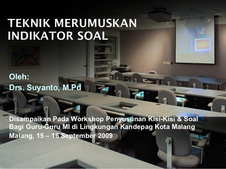 TEKNIK MERUMUSKAN INDIKATOR SOAL Oleh: Drs. Suyanto, M.Pd Disampaikan Pada Workshop Penyusunan Kisi-Kisi & Soal Bagi Guru-...
