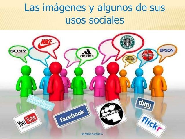 Las imágenes y algunos de sus        usos sociales           By Adrián Campos C.