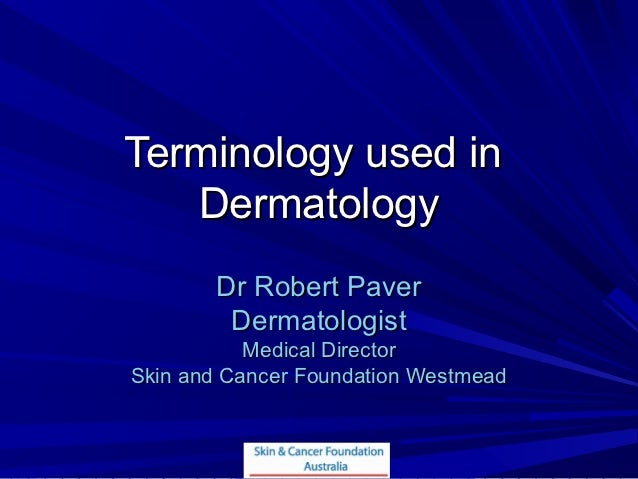 Terminology used in   Dermatology       Dr Robert Paver        Dermatologist           Medical DirectorSkin and Cancer Fou...
