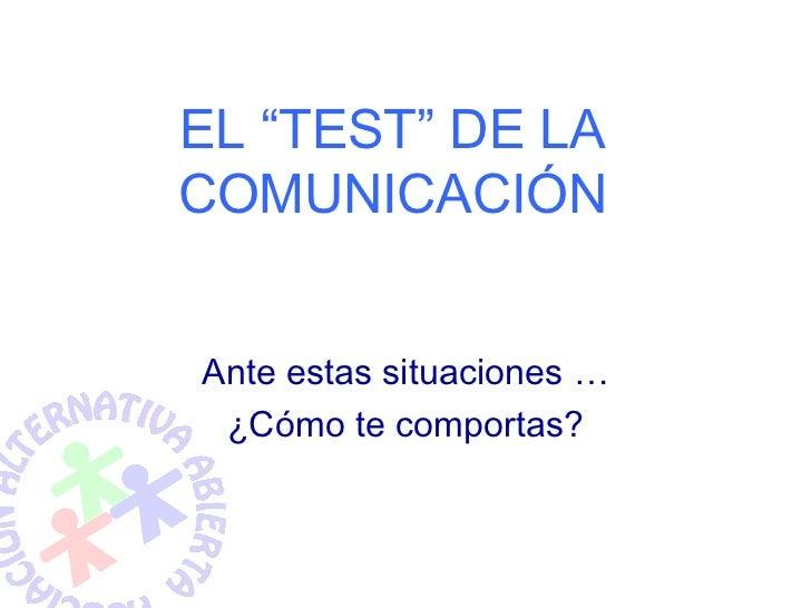 """EL """"TEST"""" DE LA COMUNICACIÓN   Ante estas situaciones …  ¿Cómo te comportas?"""