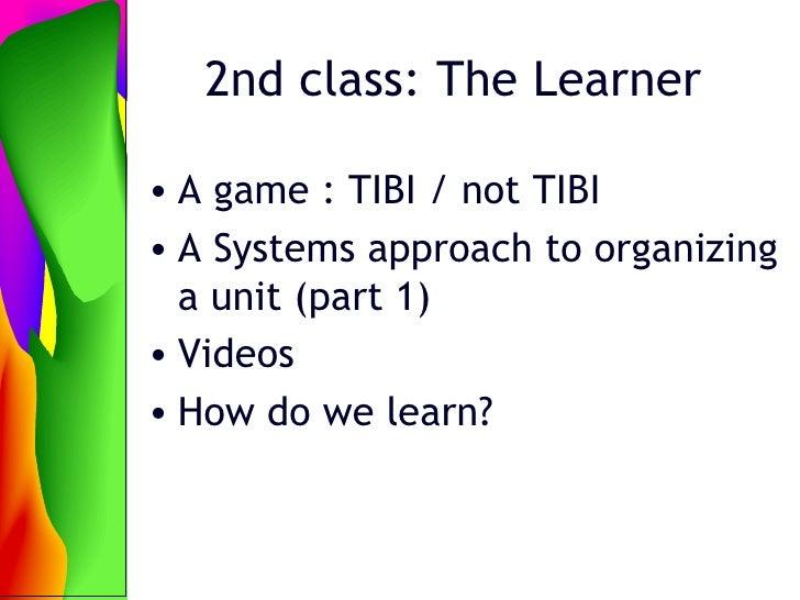 2nd class: The Learner <ul><li>A game : TIBI / not TIBI </li></ul><ul><li>A Systems approach to organizing a unit (part 1)...