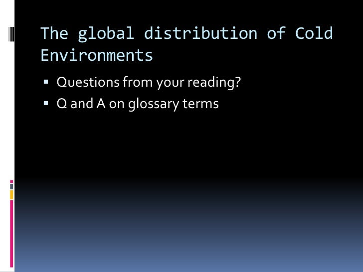 The global distribution of Cold Environments<br />Questions from your reading?<br />Q and A on glossary terms<br />