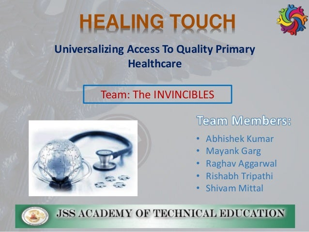 Universalizing Access To Quality Primary Healthcare HEALING TOUCH • Abhishek Kumar • Mayank Garg • Raghav Aggarwal • Risha...