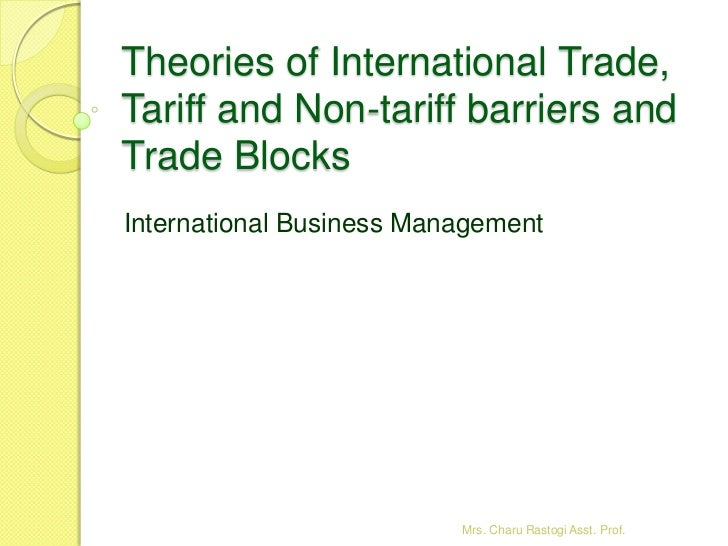 Theories of International Trade,Tariff and Non-tariff barriers andTrade BlocksInternational Business Management           ...