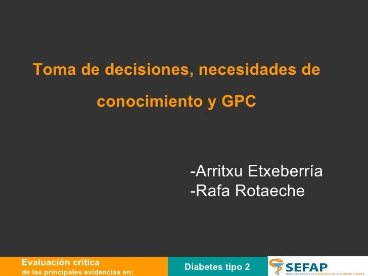 Toma de decisiones, necesidades de conocimiento y GPC -Arritxu Etxeberría -Rafa Rotaeche Diabetes tipo 2 Evaluación crític...