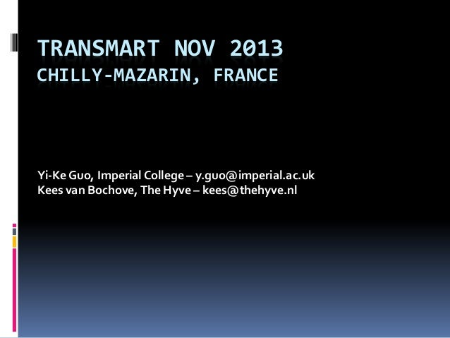 TRANSMART NOV 2013 CHILLY-MAZARIN, FRANCE  Yi-Ke Guo, Imperial College – y.guo@imperial.ac.uk Kees van Bochove, The Hyve –...