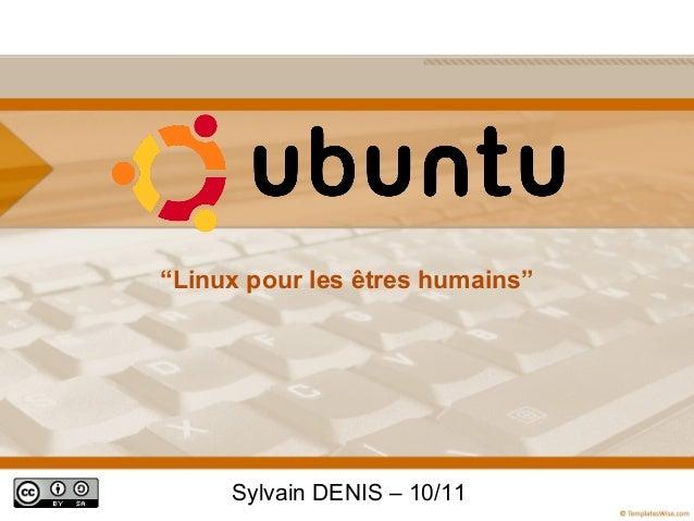 """""""Linux pour les êtres humains""""     Sylvain DENIS – 10/11"""