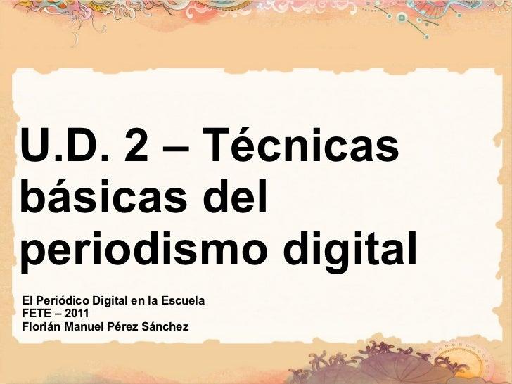 U.D. 2 – Técnicas básicas del periodismo digital El Periódico Digital en la Escuela FETE – 2011 Florián Manuel Pérez Sánchez