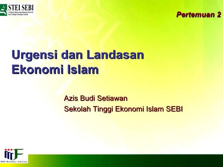 Pertemuan 2 Urgensi dan Landasan Ekonomi Islam Azis Budi Setiawan Sekolah Tinggi Ekonomi Islam SEBI