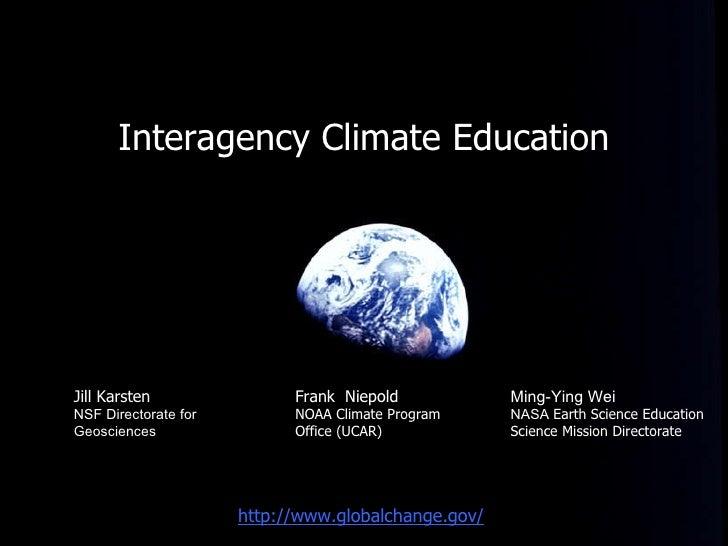 <ul><li>Interagency Climate Education </li></ul>Frank  Niepold   NOAA Climate Program Office (UCAR) http://www.globalchang...