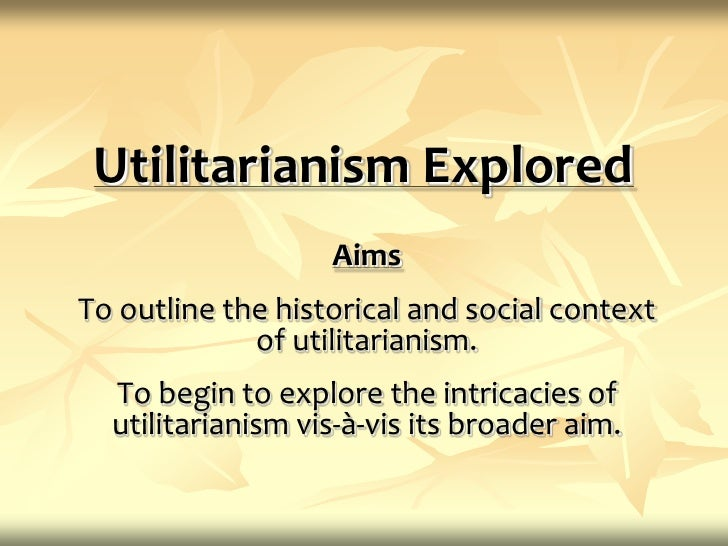 Utilitarianism Explored<br />Aims<br />To outline the historical and social context of utilitarianism.<br />To begin to ex...