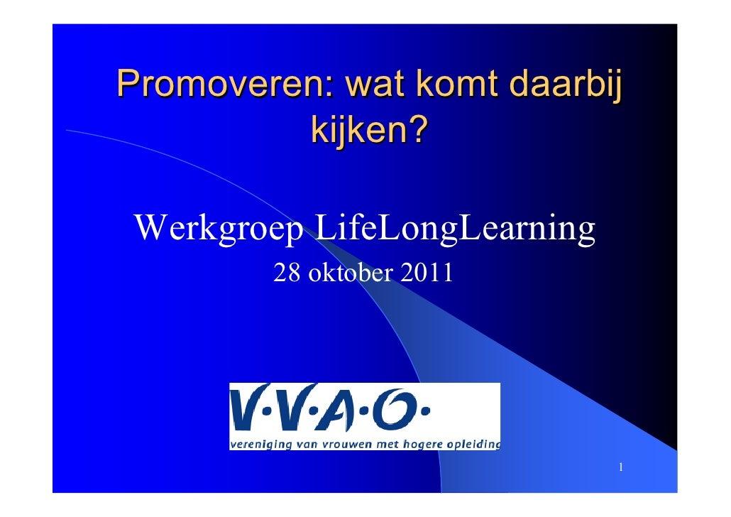 Promoveren: wat komt daarbij         kijken?Werkgroep LifeLongLearning        28 oktober 2011                             1
