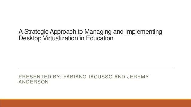 A Strategic Approach to Managing and ImplementingDesktop Virtualization in EducationPRESENTED BY: FABIANO IACUSSO AND JERE...