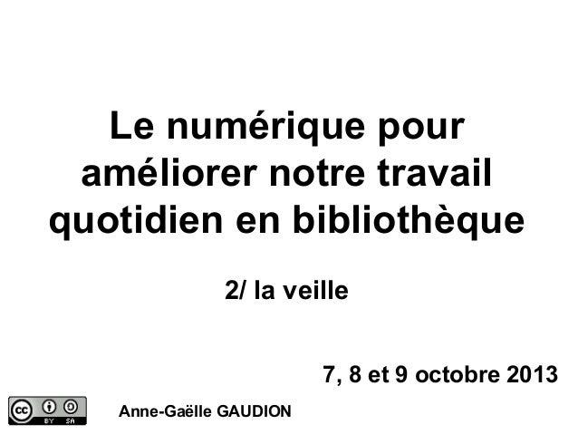Le numérique pour améliorer notre travail quotidien en bibliothèque 2/ la veille 7, 8 et 9 octobre 2013 Anne-Gaëlle GAUDIO...