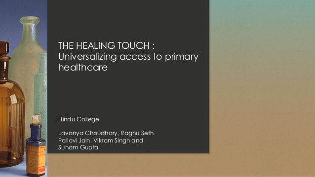THE HEALING TOUCH : Universalizing access to primary healthcare Hindu College Lavanya Choudhary, Raghu Seth Pallavi Jain, ...
