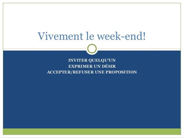 Vivement le week-end!        INVITER QUELQU'UN        EXPRIMER UN DÉSIR ACCEPTER/REFUSER UNE PROPOSITION