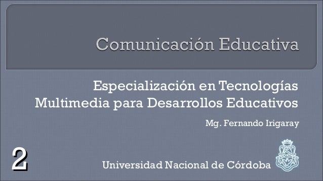 Especialización en Tecnologías Multimedia para Desarrollos Educativos Universidad Nacional de Córdoba Mg. Fernando Irigara...