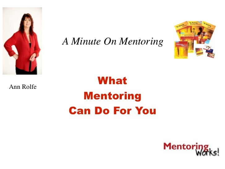 A Minute On Mentoring    Ann Rolfe                  What                Mentoring              Can Do For You