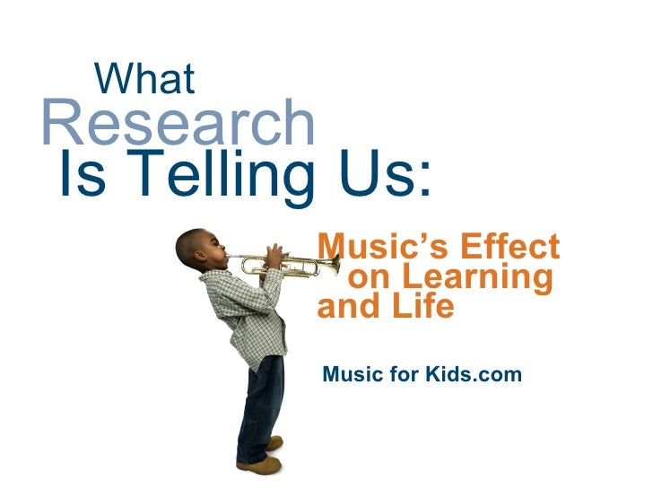 What Research Is Telling Us:          Music's Effect           on Learning          and Life           Music for Kids.com
