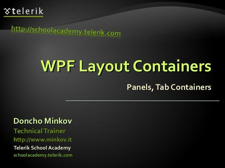 WPF Layout Containers Panels, Tab Containers <ul><li>Doncho Minkov </li></ul><ul><li>Telerik School Academy </li></ul><ul>...