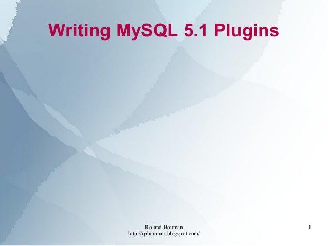 Roland Bouman http://rpbouman.blogspot.com/ 1 Writing MySQL 5.1 Plugins