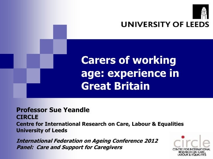 Carers of working                        age: experience in                        Great BritainProfessor Sue YeandleCIRCL...