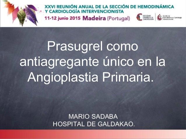 Prasugrel como antiagregante único en la Angioplastia Primaria. MARIO SADABA HOSPITAL DE GALDAKAO.