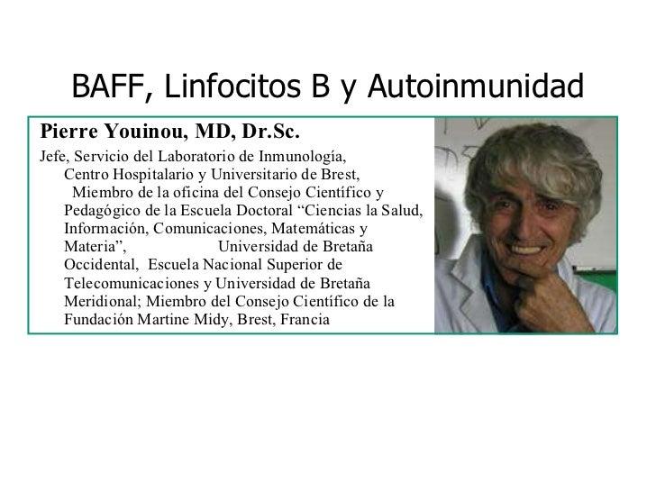 BAFF, Linfocitos B y Autoinmunidad <ul><li>Pierre Youinou, MD, Dr.Sc. </li></ul><ul><li>Jefe, Servicio del Laboratorio de ...