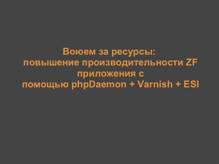 ZFConf 2011: Воюем за ресурсы: Повышение производительности Zend Framework приложения с помощью phpDaemon, Varnish и ESI (Алексей Качаев)