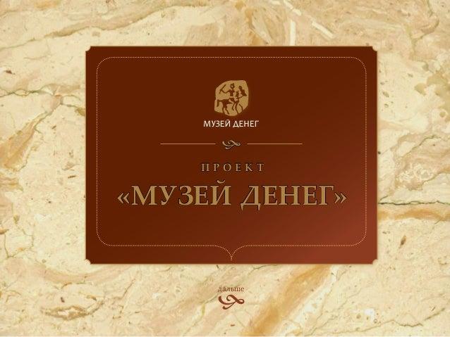     Проект«Музей денег»     дальше     