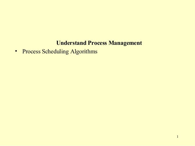 Understand Process Management• Process Scheduling Algorithms                                               1