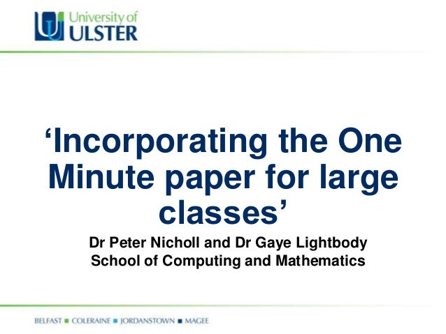'Incorporating the OneMinute paper for large       classes'  Dr Peter Nicholl and Dr Gaye Lightbody  School of Computing a...