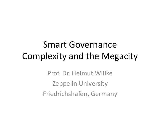 Smart Governance Complexity and the Megacity Prof. Dr. Helmut Willke Zeppelin University Friedrichshafen, Germany