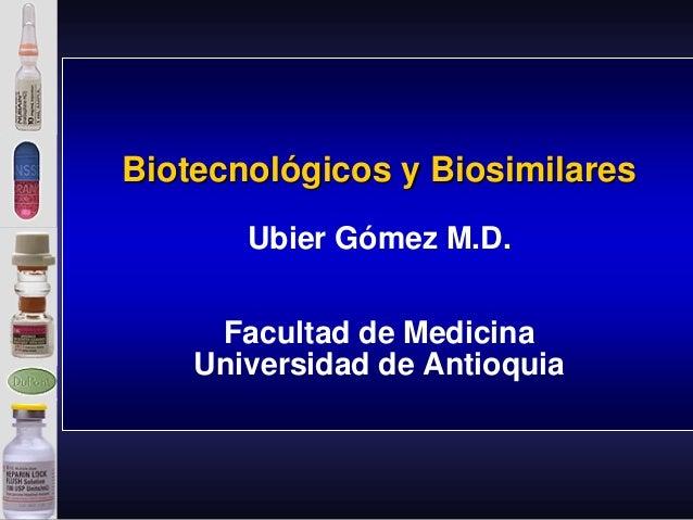 Biotecnológicos y Biosimilares Ubier Gómez M.D. Facultad de Medicina Universidad de Antioquia