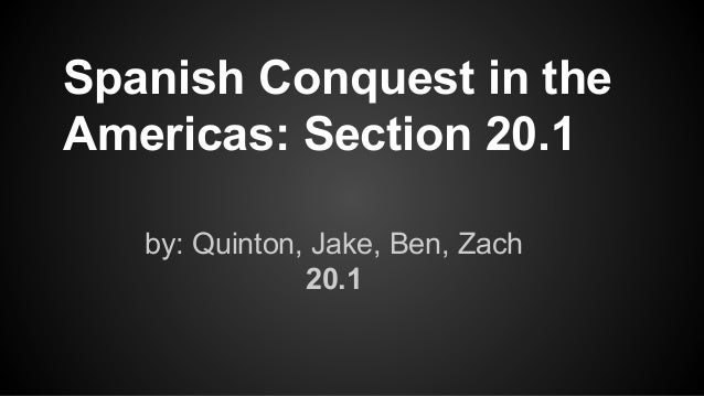 by: Quinton, Jake, Ben, Zach 20.1 Spanish Conquest in the Americas: Section 20.1