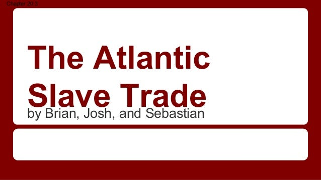 The Atlantic Slave Tradeby Brian, Josh, and Sebastian Chapter 20.3